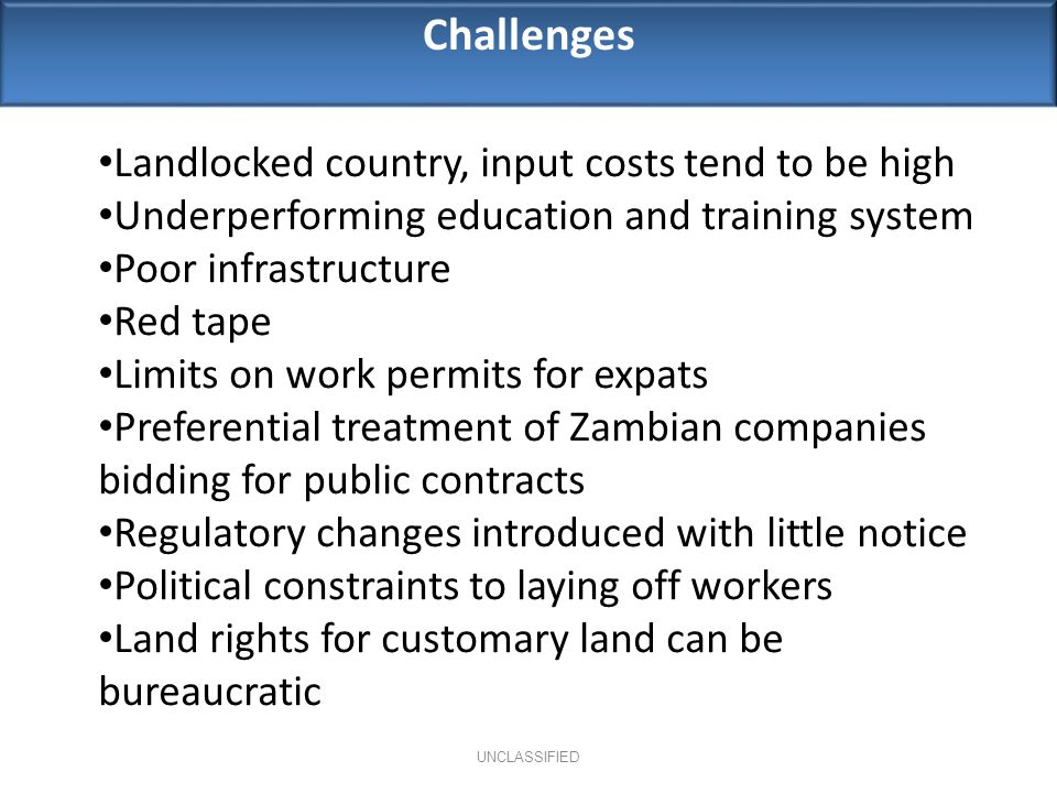 Challenges UNCLASSIFIED Landlocked country, input costs tend to be high Underperforming education and training system Poor infrastructure Red tape Limits on work permits for expats Preferential treatment of Zambian companies bidding for public contracts Regulatory changes introduced with little notice Political constraints to laying off workers Land rights for customary land can be bureaucratic