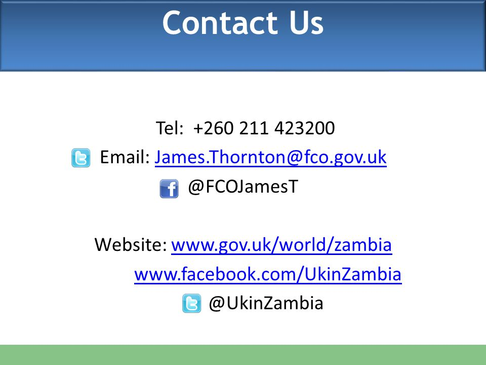 CONTACT US Tel: +260 211 423200 Email: James.Thornton@fco.gov.ukJames.Thornton@fco.gov.uk @FCOJamesT Website: www.gov.uk/world/zambiawww.gov.uk/world/zambia www.facebook.com/UkinZambia @UkinZambia Contact Us