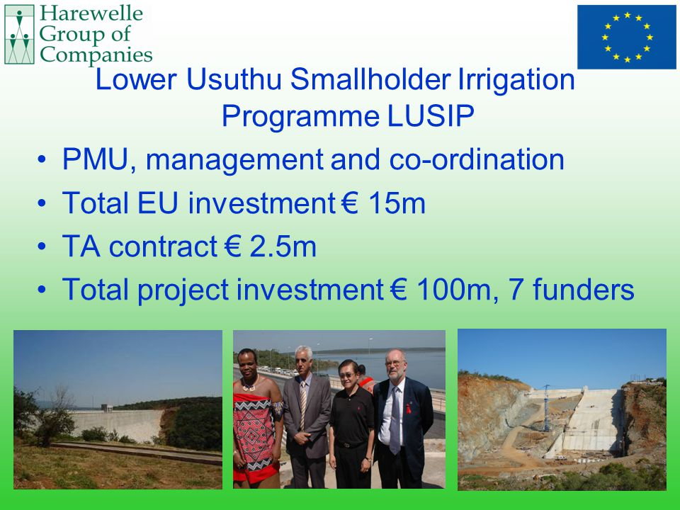 Lower Usuthu Smallholder Irrigation Programme LUSIP PMU, management and co-ordination Total EU investment € 15m TA contract € 2.5m Total project investment € 100m, 7 funders
