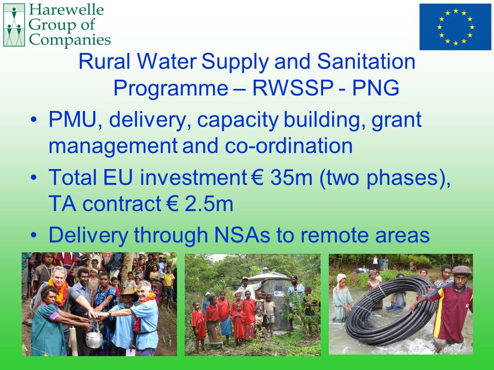 Rural Water Supply and Sanitation Programme – RWSSP - PNG PMU, delivery, capacity building, grant management and co-ordination Total EU investment € 35m (two phases), TA contract € 2.5m Delivery through NSAs to remote areas