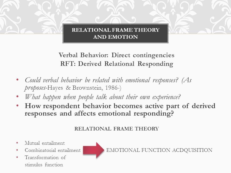 RELATIONAL FRAME THEORY AND EMOTION Verbal Behavior: Direct contingencies RFT: Derived Relational Responding Could verbal behavior be related with emotional responses.