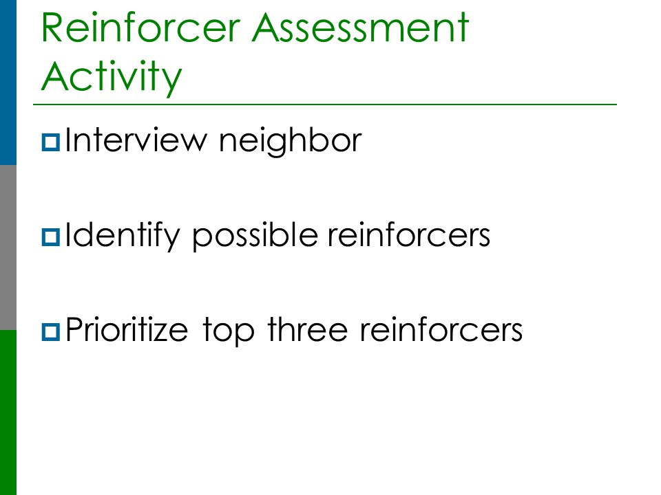 Reinforcer Assessment Activity  Interview neighbor  Identify possible reinforcers  Prioritize top three reinforcers