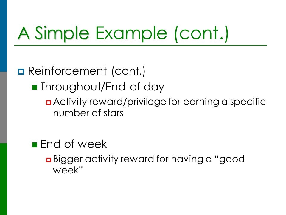 A Simple A Simple Example (cont.)  Reinforcement (cont.) Throughout/End of day  Activity reward/privilege for earning a specific number of stars End