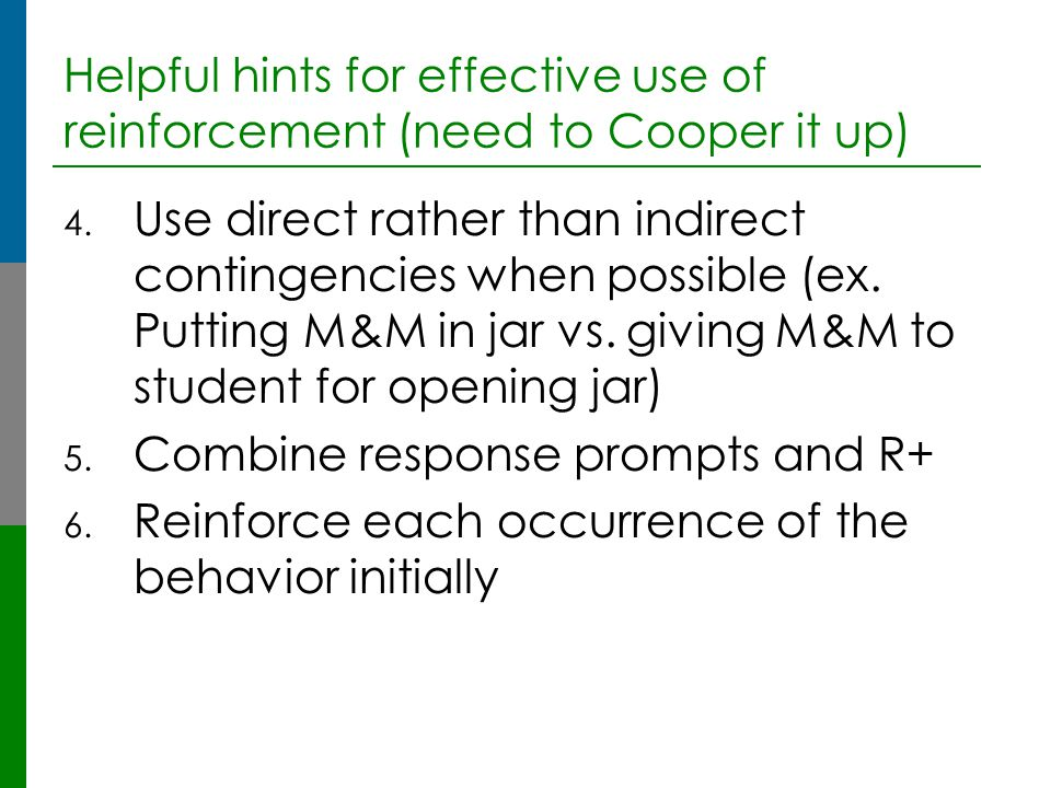 Helpful hints for effective use of reinforcement (need to Cooper it up) 4. Use direct rather than indirect contingencies when possible (ex. Putting M&
