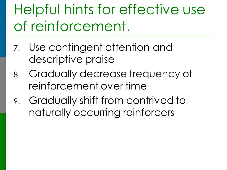 Helpful hints for effective use of reinforcement. 7. Use contingent attention and descriptive praise 8. Gradually decrease frequency of reinforcement