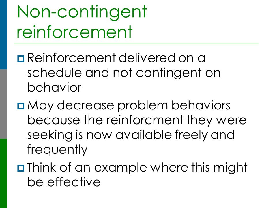 Non-contingent reinforcement  Reinforcement delivered on a schedule and not contingent on behavior  May decrease problem behaviors because the reinf