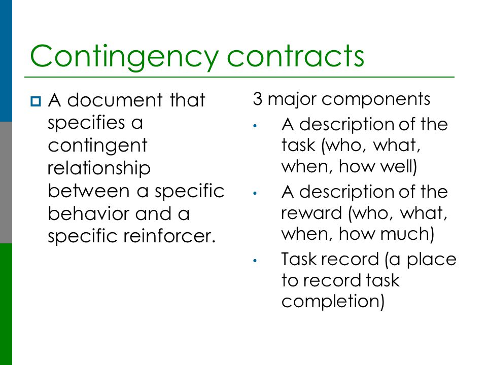 Contingency contracts  A document that specifies a contingent relationship between a specific behavior and a specific reinforcer. 3 major components