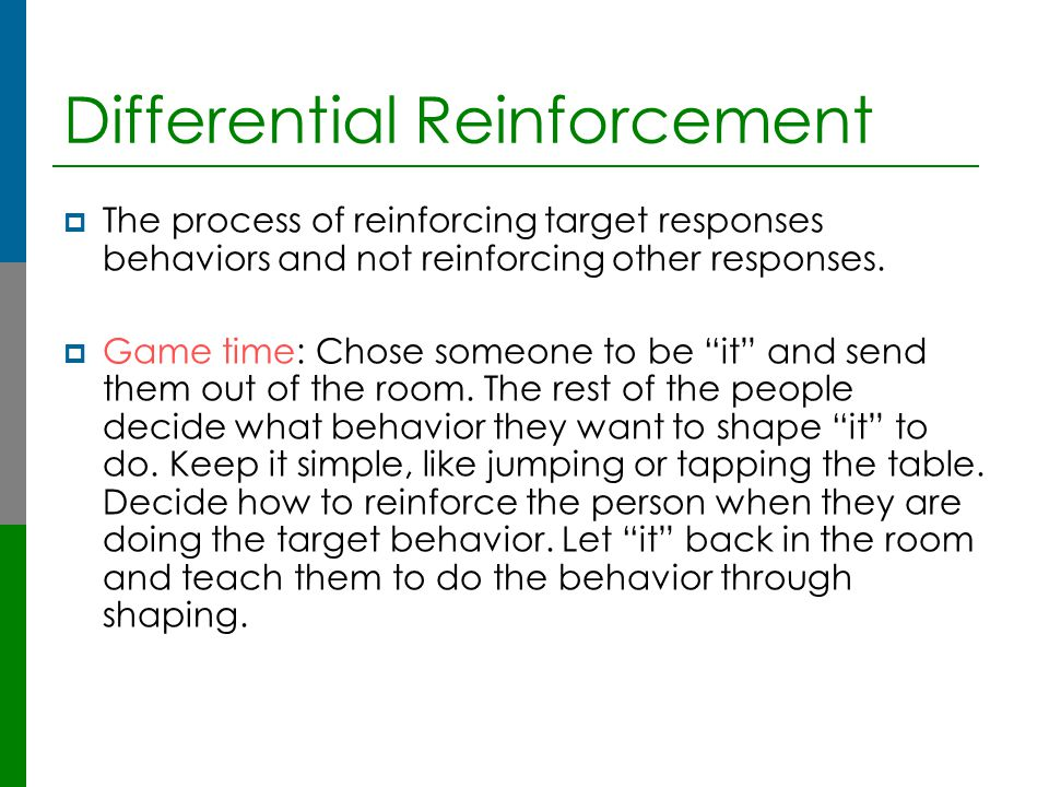 Differential Reinforcement  The process of reinforcing target responses behaviors and not reinforcing other responses.  Game time: Chose someone to