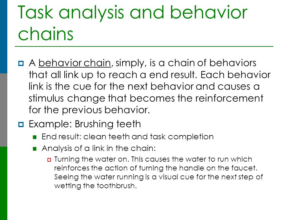 Task analysis and behavior chains  A behavior chain, simply, is a chain of behaviors that all link up to reach a end result. Each behavior link is th