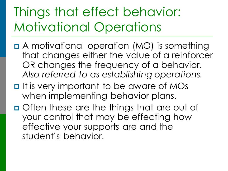Things that effect behavior: Motivational Operations  A motivational operation (MO) is something that changes either the value of a reinforcer OR cha