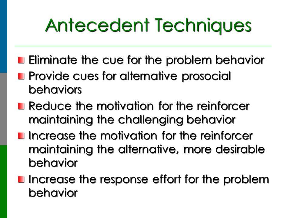 Antecedent Techniques Antecedent Techniques Eliminate the cue for the problem behavior Provide cues for alternative prosocial behaviors Reduce the mot