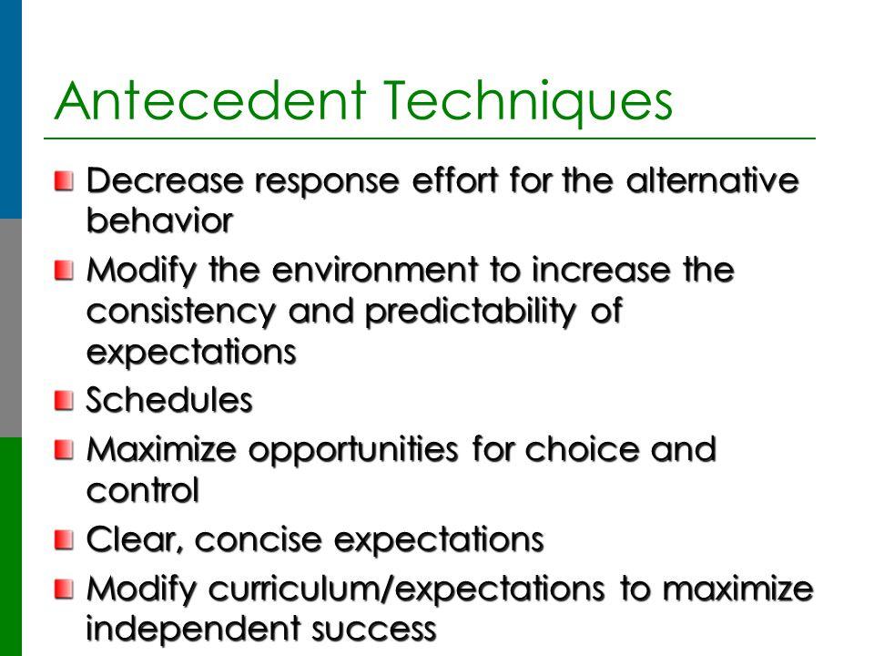 Antecedent Techniques Decrease response effort for the alternative behavior Modify the environment to increase the consistency and predictability of e