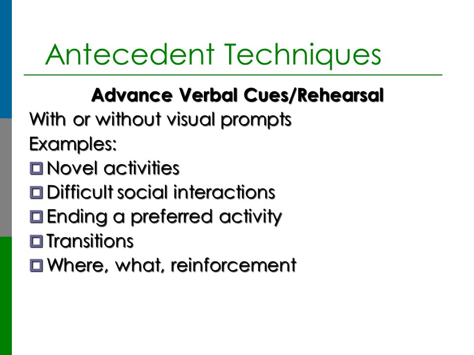 Antecedent Techniques Advance Verbal Cues/Rehearsal With or without visual prompts Examples:  Novel activities  Difficult social interactions  Endi