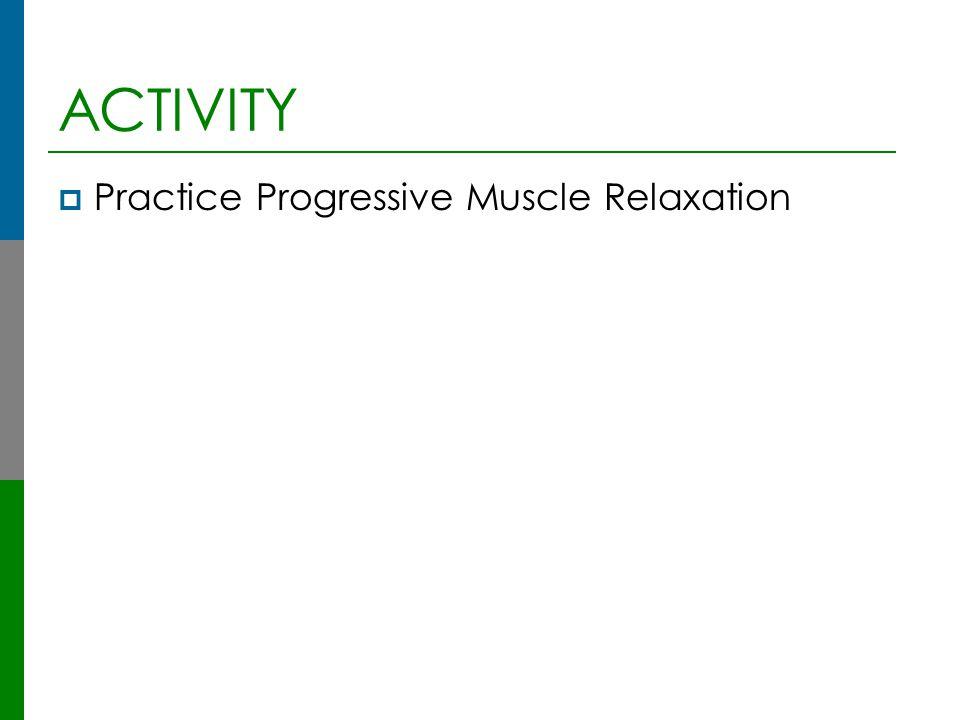 ACTIVITY  Practice Progressive Muscle Relaxation