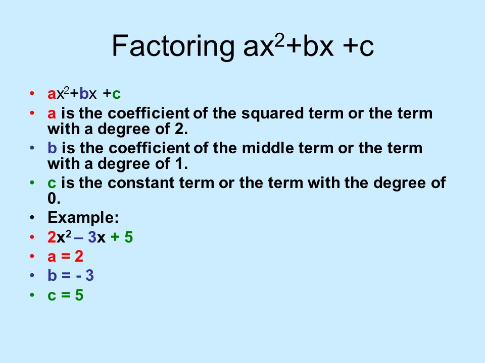 Factoring ax 2 +bx +c ax 2 +bx +c a is the coefficient of the squared term or the term with a degree of 2. b is the coefficient of the middle term or