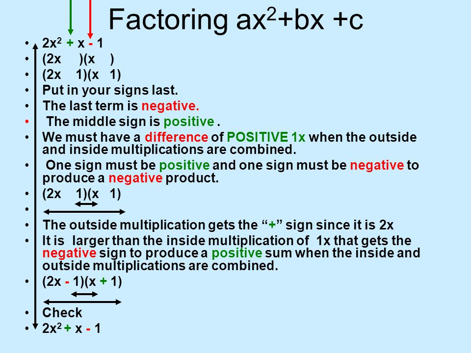 Factoring ax 2 +bx +c 2x 2 + x - 1 (2x )(x ) (2x 1)(x 1) Put in your signs last. The last term is negative. The middle sign is positive. We must have
