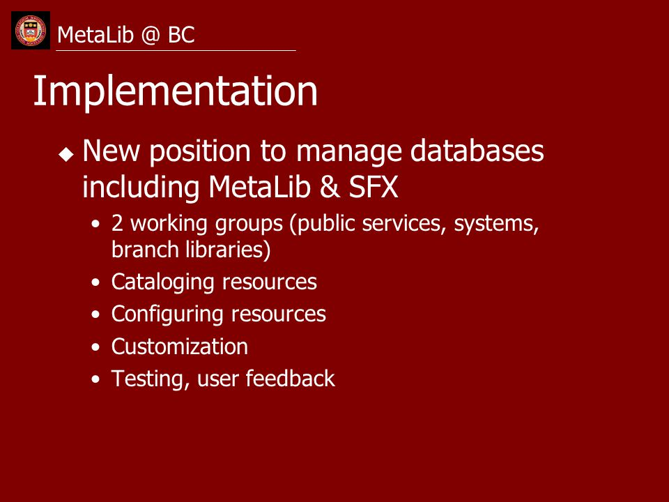 Implementation u New position to manage databases including MetaLib & SFX 2 working groups (public services, systems, branch libraries) Cataloging resources Configuring resources Customization Testing, user feedback MetaLib @ BC
