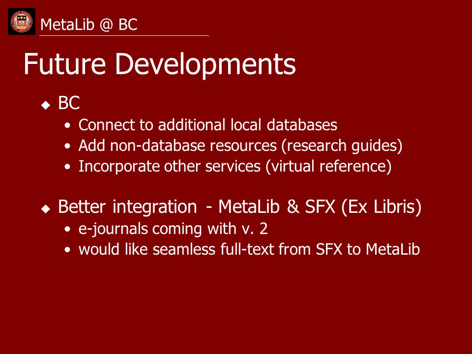 Future Developments u BC Connect to additional local databases Add non-database resources (research guides) Incorporate other services (virtual refere