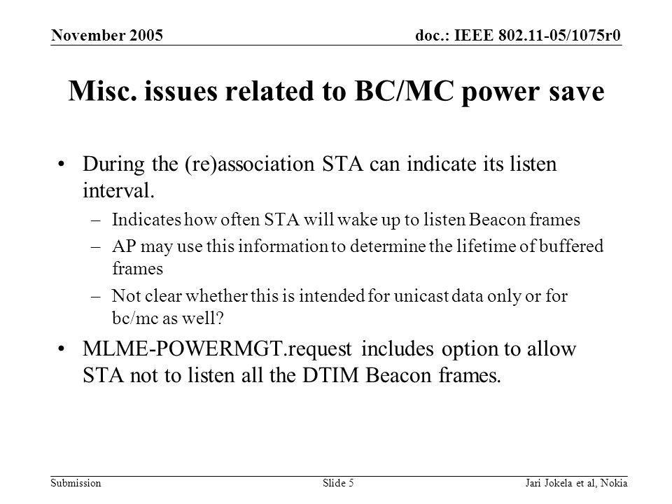 doc.: IEEE 802.11-05/1075r0 Submission November 2005 Jari Jokela et al, NokiaSlide 16 Legacy interoperability issues In order to support legacy terminals AP shall send broadcast and multicast frames according to legacy rules even if some non-AP STAs are using enhanced capabilities.