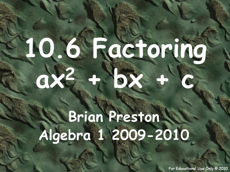 For Educational Use Only © 2010 Example 9) 28x 2 – 5x – 3 = 0 Factors of 84 1  84 – 5 -5 = 2  42 Solve the equation by factoring.
