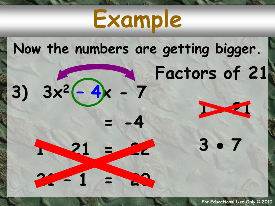 For Educational Use Only © 2010 Example 3) 3x 2 – 4x - 7 Factors of 21 1  21 – 4 -4 = 3  7 Now the numbers are getting bigger. 1 + 21 22 = 21 – 1 20