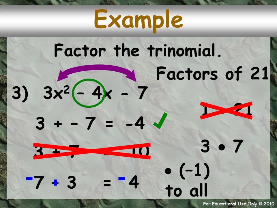For Educational Use Only © 2010 3 + – 7 Example 3) 3x 2 – 4x - 7 -4 = Factor the trinomial.