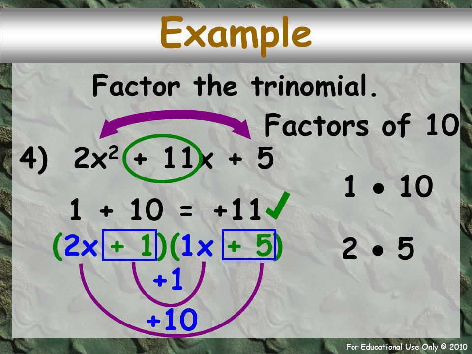For Educational Use Only © 2010 +10 +1 2x 1 + 10 4) 2x 2 + 11x + 5 ( + 1 + 5 Example +11 = Factor the trinomial. 1  10 2  5 Factors of 10 )( 1x )