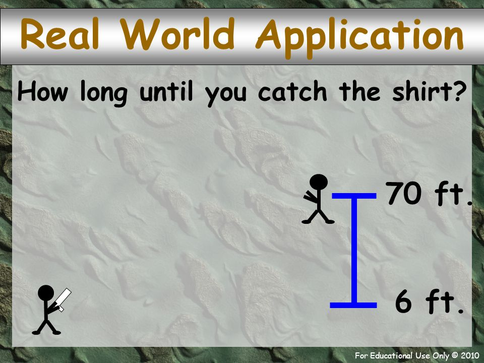 For Educational Use Only © 2010 shirt Real World Application How long until you catch the shirt? 70 ft. 6 ft.