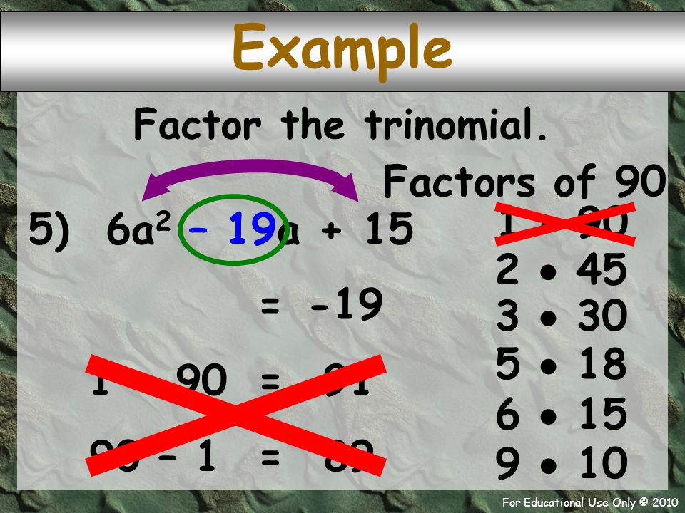 For Educational Use Only © 2010 Example 5) 6a 2 – 19a + 15 Factors of 90 1  90 – 19 -19 = 2  45 Factor the trinomial.
