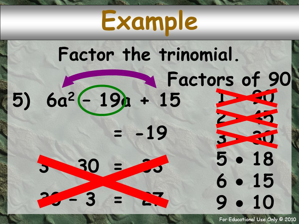 For Educational Use Only © 2010 Example 5) 6a 2 – 19a + 15 Factors of 90 1  90 -19 = 2  45 Factor the trinomial. 3  30 5  18 6  15 9  10 3 + 30