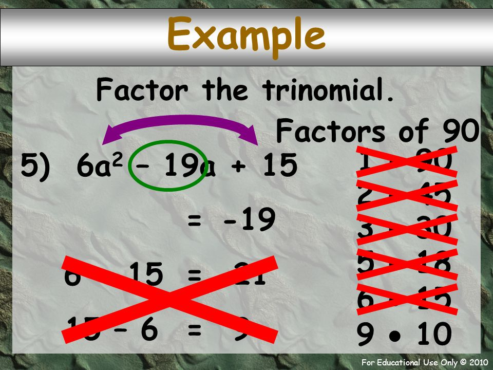 For Educational Use Only © 2010 Example 5) 6a 2 – 19a + 15 Factors of 90 1  90 -19 = 2  45 Factor the trinomial. 3  30 5  18 6  15 9  10 6 + 15