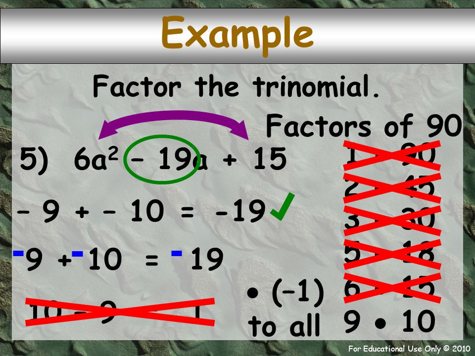 For Educational Use Only © 2010 5) 6a 2 – 19a + 15 – 9 + – 10 Example -19 = Factor the trinomial. Factors of 90 1  90 2  45 3  30 5  18 6  15 9 
