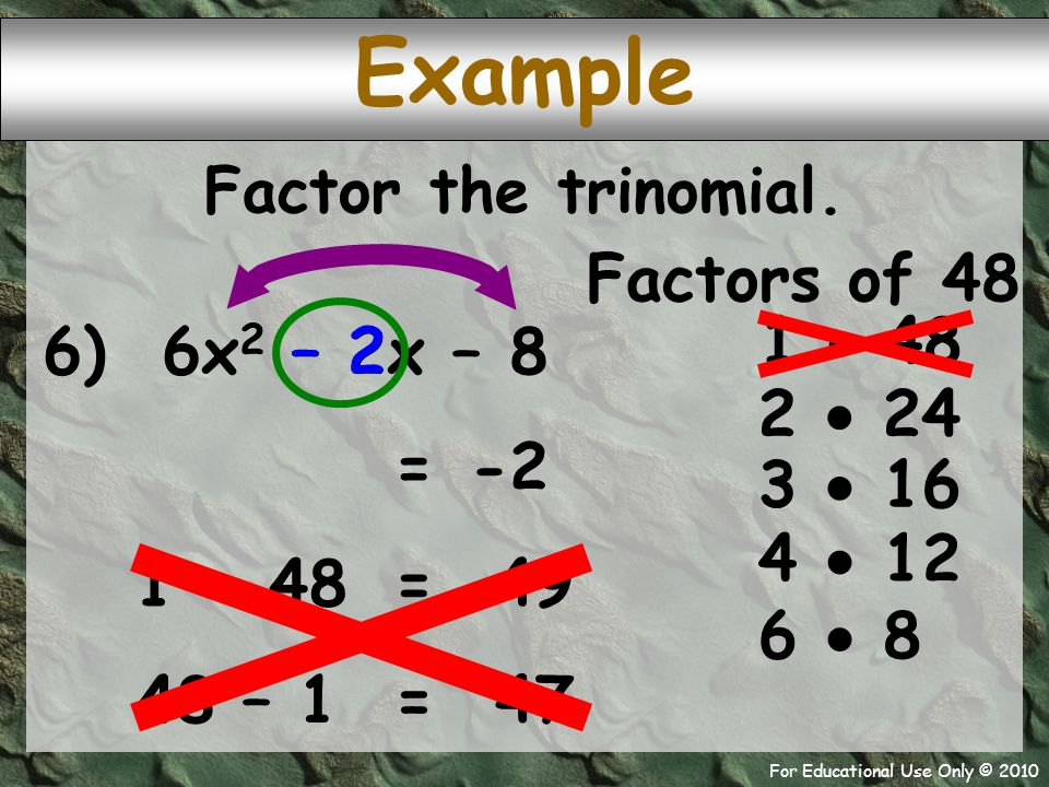 For Educational Use Only © 2010 Example 6) 6x 2 – 2x – 8 Factors of 48 1  48 – 2 -2 = 2  24 Factor the trinomial. 3  16 4  12 6  8 1 + 48 49 = 48