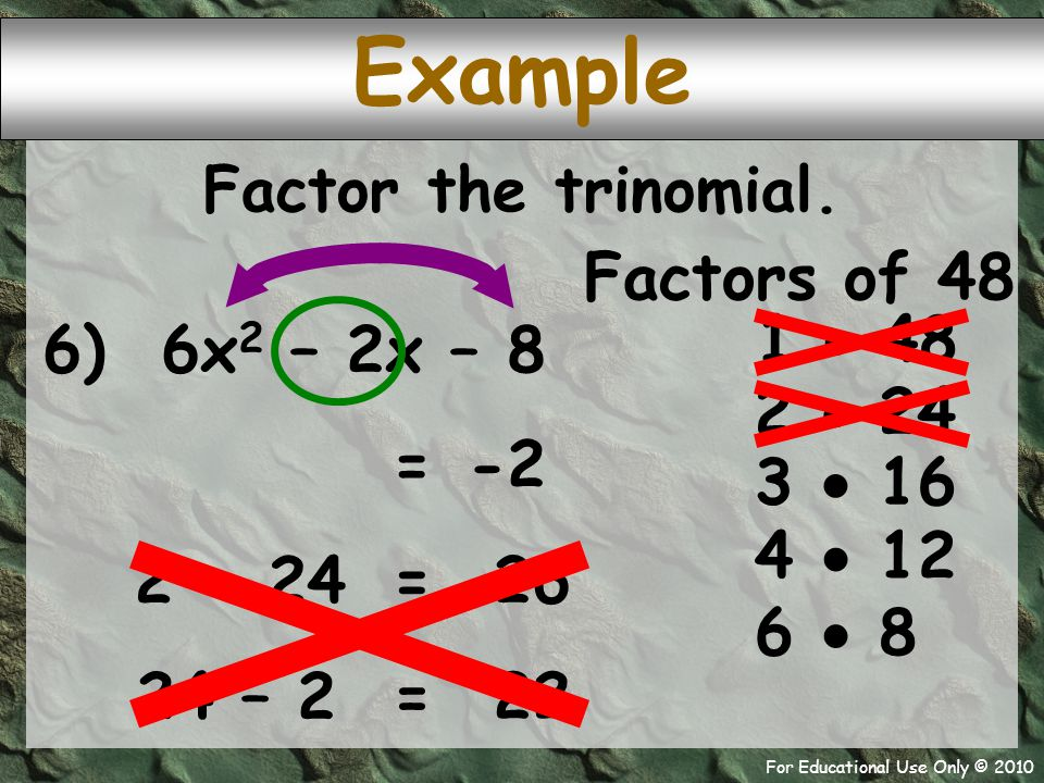 For Educational Use Only © 2010 6) 6x 2 – 2x – 8 Example Factors of 48 1  48 -2 = 2  24 Factor the trinomial. 3  16 4  12 6  8 2 + 24 26 = 24 – 2