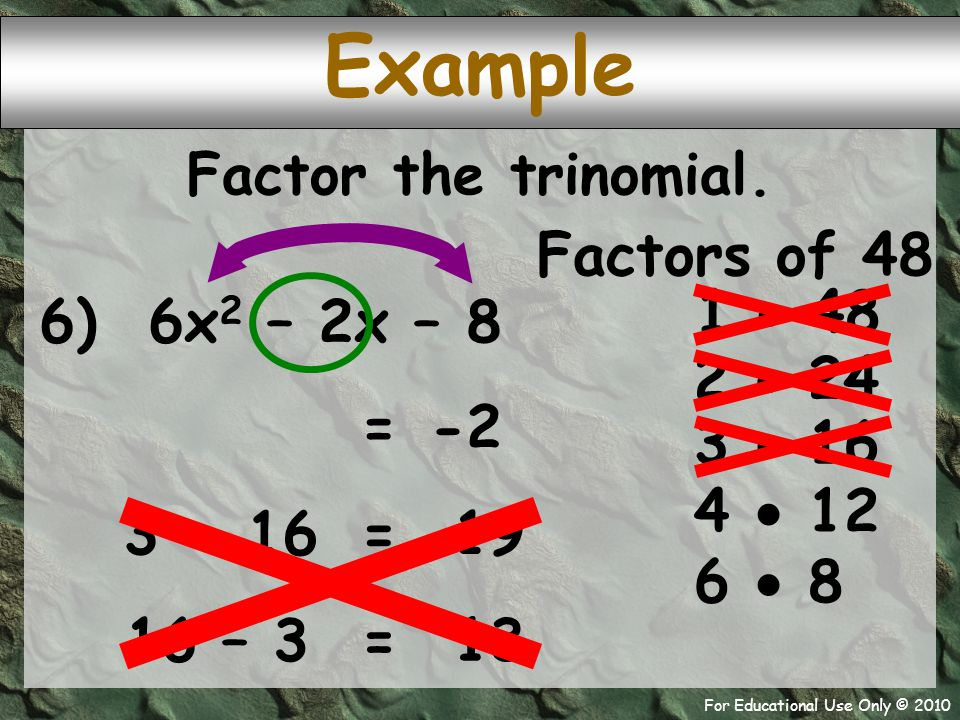 For Educational Use Only © 2010 6) 6x 2 – 2x – 8 Example Factors of 48 1  48 -2 = 2  24 Factor the trinomial. 3  16 4  12 6  8 3 + 16 19 = 16 – 3