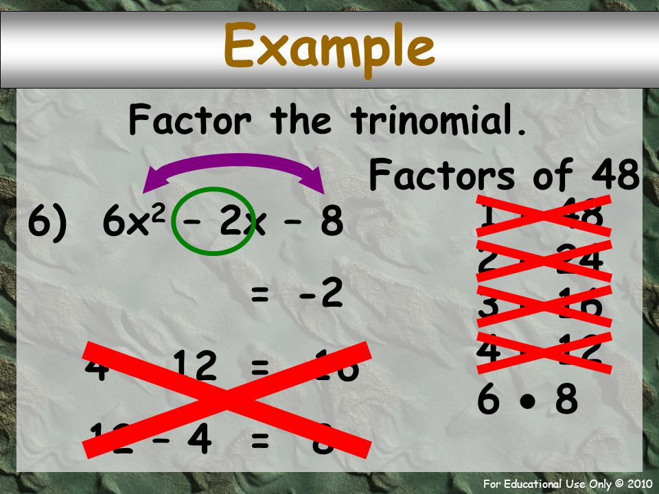 For Educational Use Only © 2010 6) 6x 2 – 2x – 8 Example Factors of 48 1  48 -2 = 2  24 Factor the trinomial.