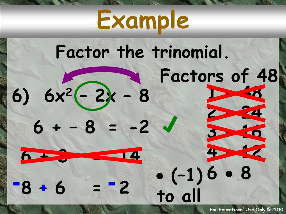 For Educational Use Only © 2010 6) 6x 2 – 2x – 8 6 + – 8 Example -2 = Factor the trinomial. Factors of 48 1  48 2  24 3  16 4  12 6  8 6 + 8 14 =