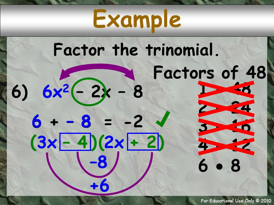 For Educational Use Only © 2010 +6 –8 +6 –8 3x 2x 6) 6x 2 – 2x – 8 6 + – 8 – 8 6 ( – 4 + 2 Example -2 = Factor the trinomial.