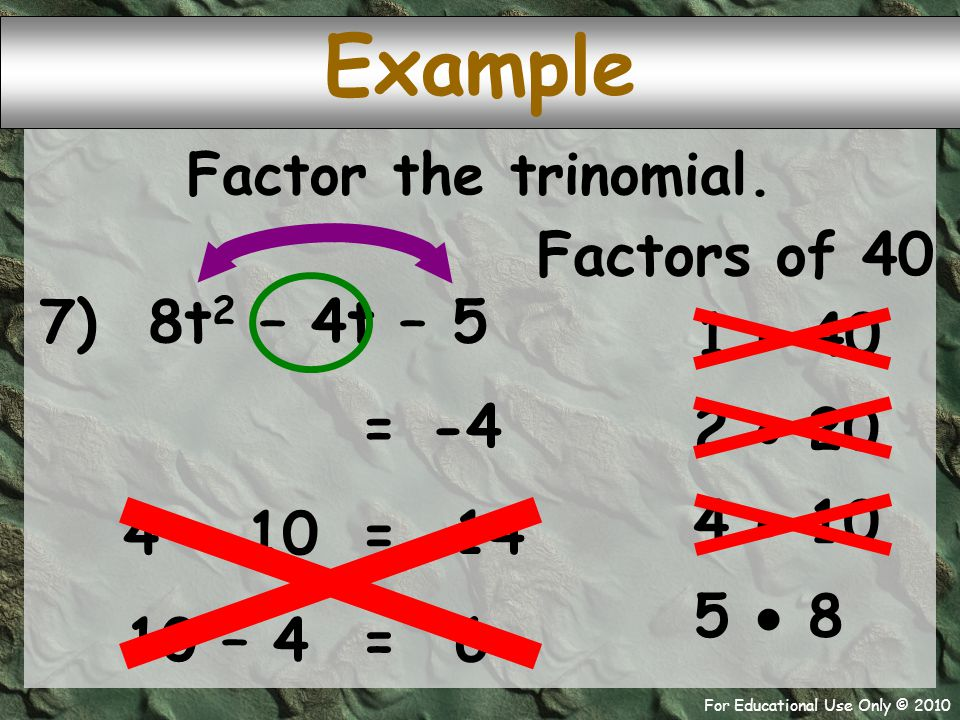 For Educational Use Only © 2010 7) 8t 2 – 4t – 5 Example Factors of 40 1  40 -4 = 2  20 Factor the trinomial. 4  10 5  8 4 + 10 14 = 10 – 4 6 =