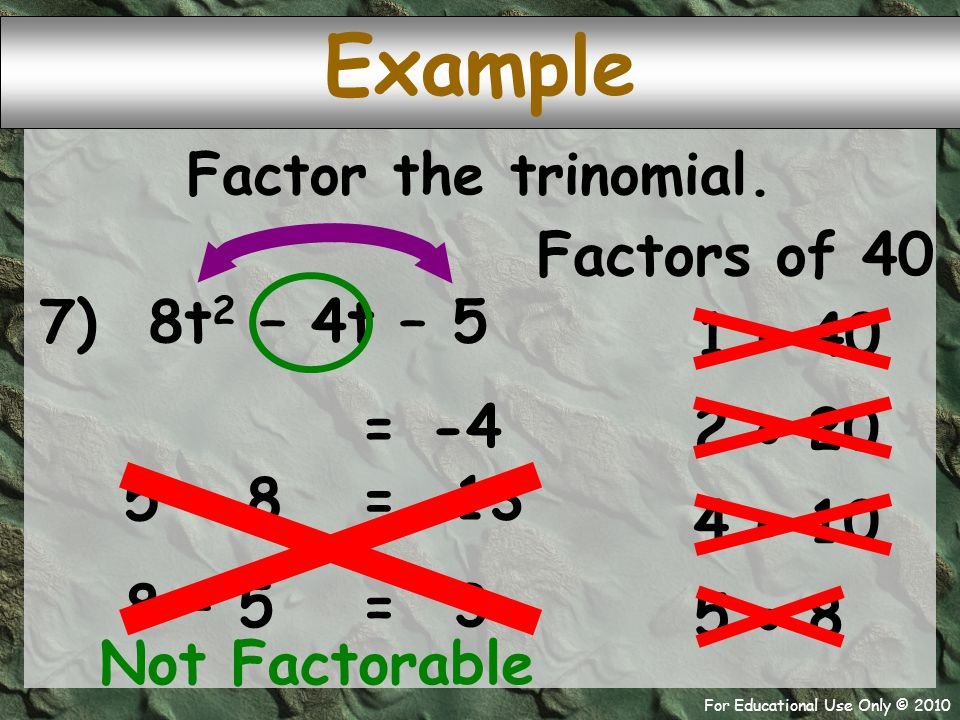 For Educational Use Only © 2010 7) 8t 2 – 4t – 5 Example Factors of 40 1  40 -4 = 2  20 Factor the trinomial. 4  10 5  8 Not Factorable 5 + 8 13 =