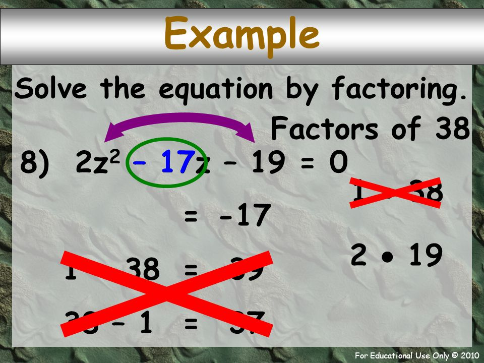 For Educational Use Only © 2010 Example 8) 2z 2 – 17z – 19 = 0 Factors of 38 1  38 – 17 -17 = 2  19 Solve the equation by factoring. 1 + 38 39 = 38