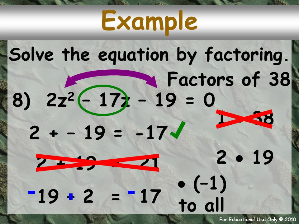 For Educational Use Only © 2010 8) 2z 2 – 17z – 19 = 0 2 + – 19 Example -17 = Solve the equation by factoring.