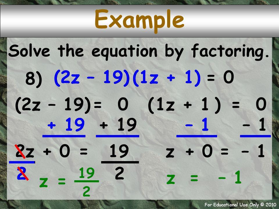 For Educational Use Only © 2010 2 + 19 2z – 19 + 19 2z 2 – 1 (2z – 19) (1z + 1) (2z – 19) (1z + 1) Example Solve the equation by factoring. 8) = 0 1z
