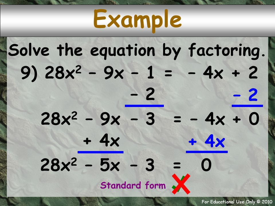 For Educational Use Only © 2010 + 4x – 2 Example 9) 28x 2 – 9x – 1 = – 4x + 2 Solve the equation by factoring. – 2 = – 9x 28x 2 + 0 – 3 Standard form