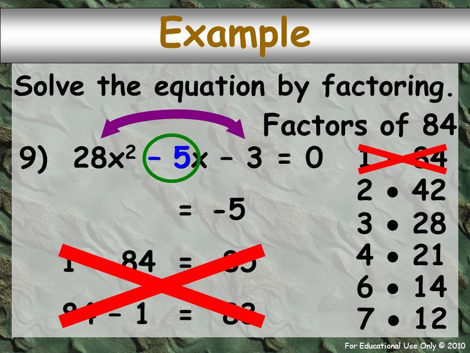 For Educational Use Only © 2010 Example 9) 28x 2 – 5x – 3 = 0 Factors of 84 1  84 – 5 -5 = 2  42 Solve the equation by factoring. 3  28 4  21 6 
