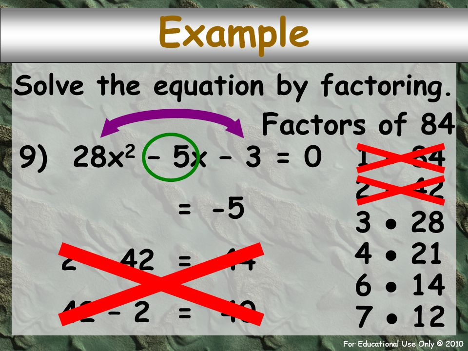 For Educational Use Only © 2010 Example 9) 28x 2 – 5x – 3 = 0 Factors of 84 1  84 -5 = 2  42 Solve the equation by factoring. 3  28 4  21 6  14 7