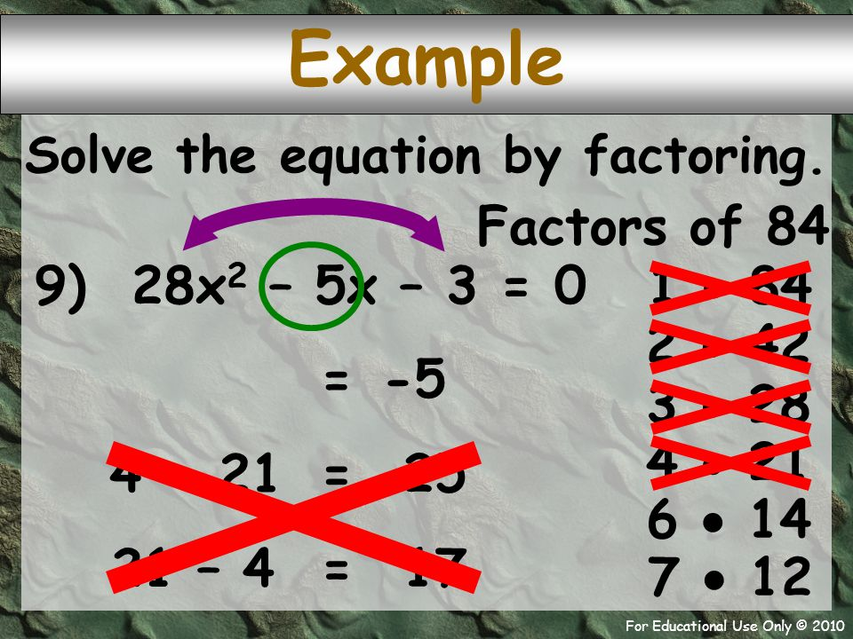 For Educational Use Only © 2010 Example 9) 28x 2 – 5x – 3 = 0 Factors of 84 1  84 -5 = 2  42 Solve the equation by factoring.