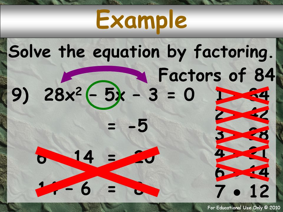 For Educational Use Only © 2010 Example 9) 28x 2 – 5x – 3 = 0 Factors of 84 1  84 -5 = 2  42 Solve the equation by factoring.