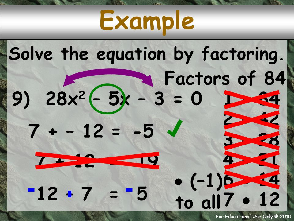 For Educational Use Only © 2010 9) 28x 2 – 5x – 3 = 0 7 + – 12 Example -5 = Solve the equation by factoring. Factors of 84 1  84 2  42 3  28 4  21