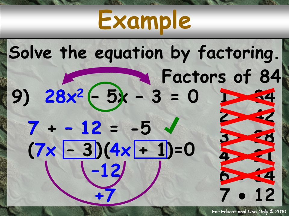 For Educational Use Only © 2010 4x 7x +7 –12 +7 –12 9) 28x 2 – 5x – 3 = 0 7 + – 12 – 12 7 ( – 3 + 1 Example -5 = Solve the equation by factoring.